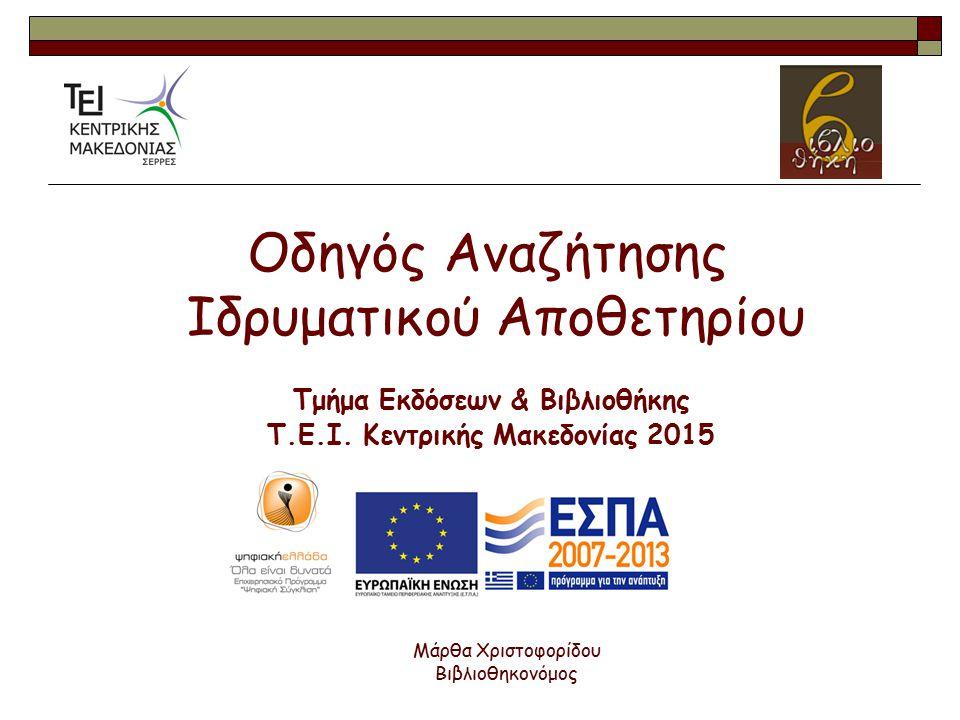 Οδηγός Αναζήτησης Ιδρυματικού Αποθετηρίου Τμήμα Εκδόσεων & Βιβλιοθήκης Τ.Ε.Ι. Κεντρικής Μακεδονίας 2015 Μάρθα Χριστοφορίδου Βιβλιοθηκονόμος