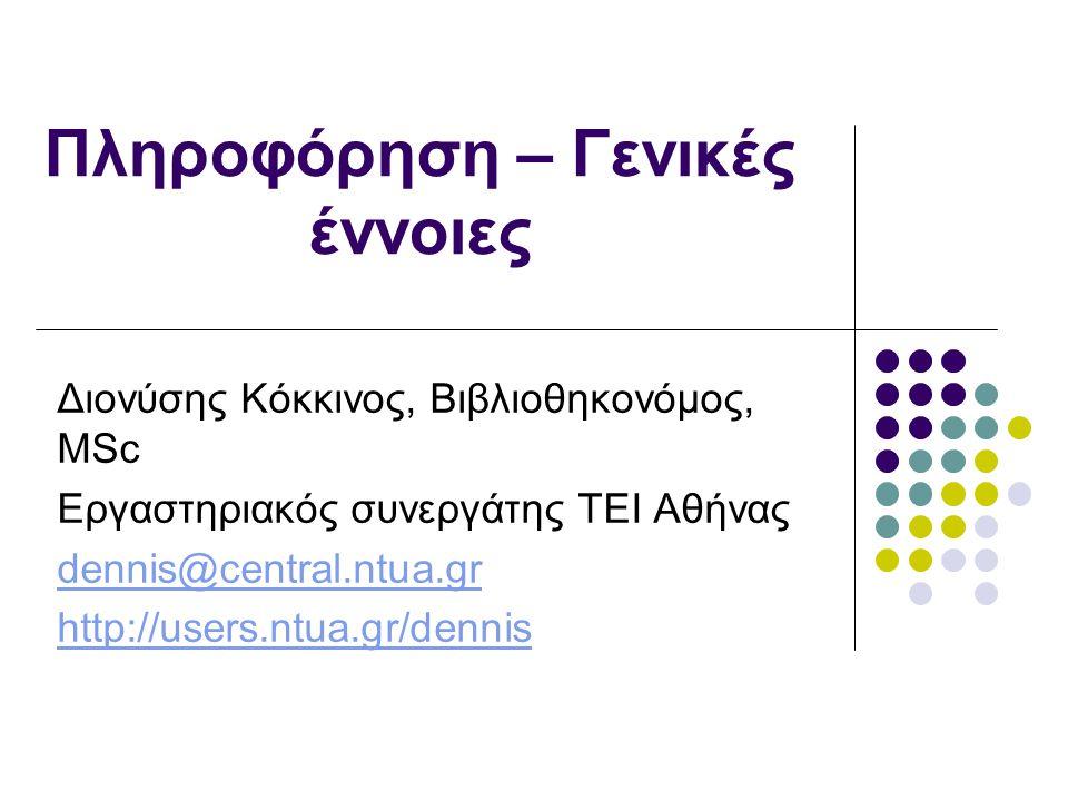 Πληροφόρηση – Γενικές έννοιες Διονύσης Κόκκινος, Βιβλιοθηκονόμος, MSc Εργαστηριακός συνεργάτης ΤΕΙ Αθήνας dennis@central.ntua.gr http://users.ntua.gr/dennis