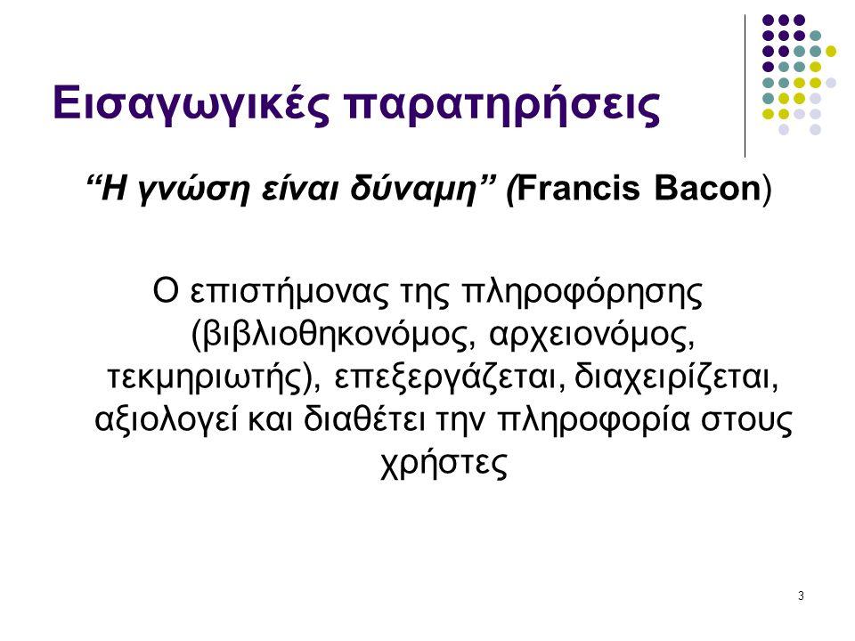 3 Εισαγωγικές παρατηρήσεις Η γνώση είναι δύναμη (Francis Bacon) Ο επιστήμονας της πληροφόρησης (βιβλιοθηκονόμος, αρχειονόμος, τεκμηριωτής), επεξεργάζεται, διαχειρίζεται, αξιολογεί και διαθέτει την πληροφορία στους χρήστες