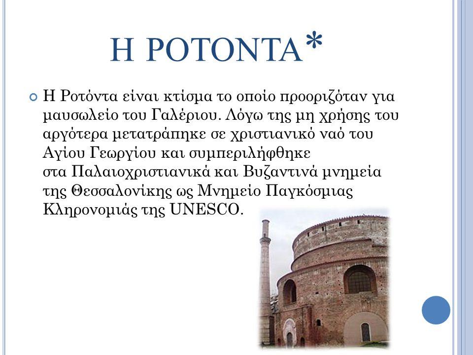 Η ΡΟΤΟΝΤΑ * H Ροτόντα είναι κτίσμα το οποίο προοριζόταν για μαυσωλείο του Γαλέριου. Λόγω της μη χρήσης του αργότερα μετατράπηκε σε χριστιανικό ναό του
