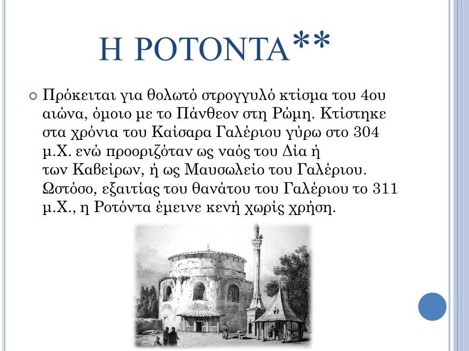 Η ΡΟΤΟΝΤΑ ** Πρόκειται για θολωτό στρογγυλό κτίσμα του 4ου αιώνα, όμοιο με το Πάνθεον στη Ρώμη. Κτίστηκε στα χρόνια του Καίσαρα Γαλέριου γύρω στο 304