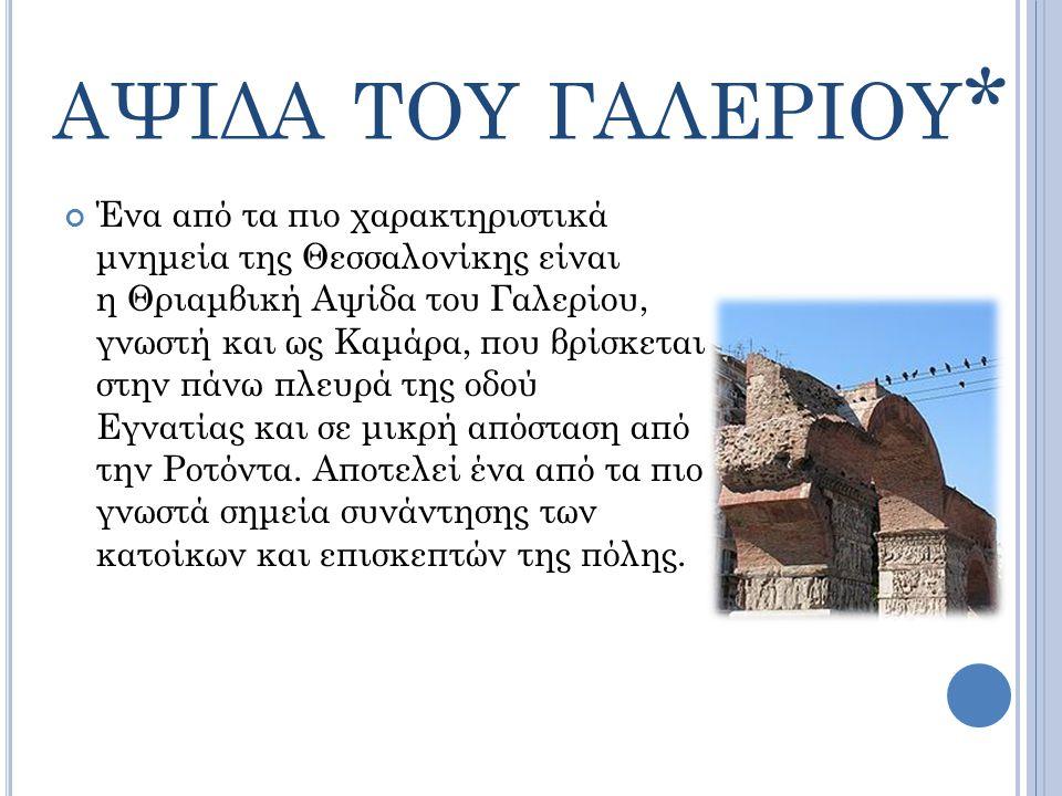 ΑΨΙΔΑ ΤΟΥ ΓΑΛΕΡΙΟΥ * Ένα από τα πιο χαρακτηριστικά μνημεία της Θεσσαλονίκης είναι η Θριαμβική Αψίδα του Γαλερίου, γνωστή και ως Καμάρα, που βρίσκεται