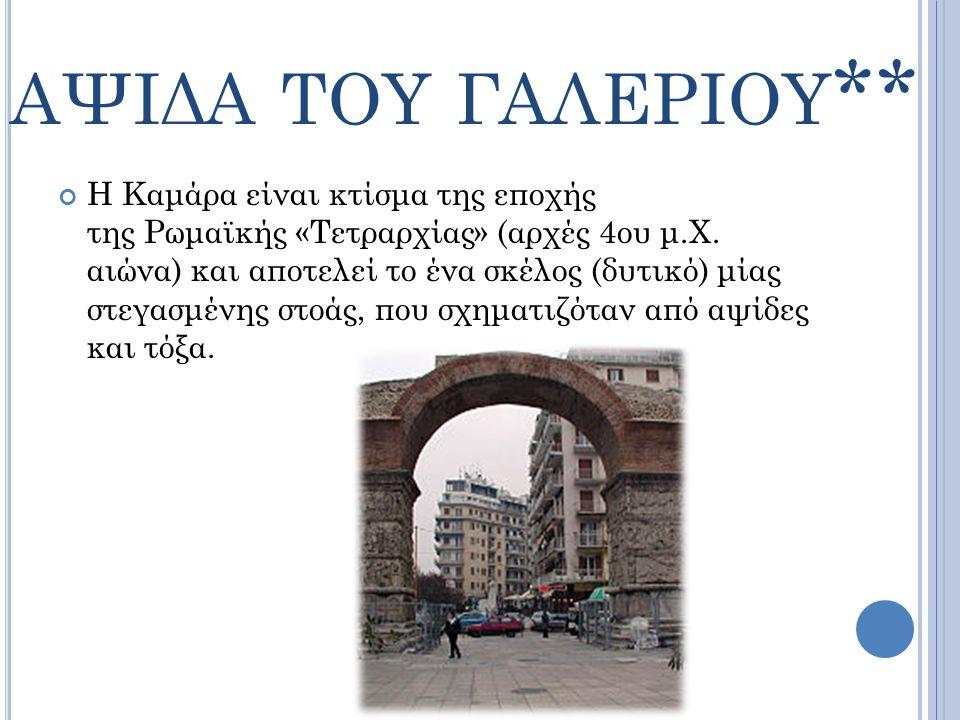 ΑΨΙΔΑ ΤΟΥ ΓΑΛΕΡΙΟΥ ** Η Καμάρα είναι κτίσμα της εποχής της Ρωμαϊκής «Τετραρχίας» (αρχές 4ου μ.Χ. αιώνα) και αποτελεί το ένα σκέλος (δυτικό) μίας στεγα