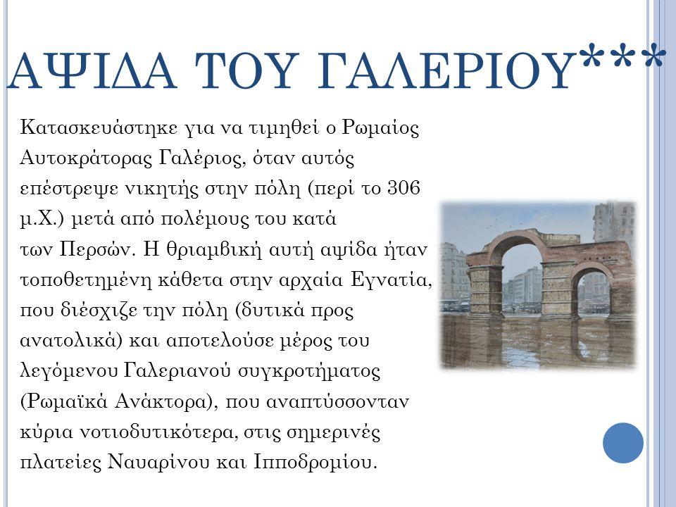 ΑΨΙΔΑ ΤΟΥ ΓΑΛΕΡΙΟΥ *** Κατασκευάστηκε για να τιμηθεί ο Ρωμαίος Αυτοκράτορας Γαλέριος, όταν αυτός επέστρεψε νικητής στην πόλη (περί το 306 μ.Χ.) μετά α