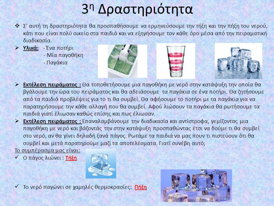 3 η Δραστηριότητα  Σ' αυτή τη δραστηριότητα θα προσπαθήσουμε να ερμηνεύσουμε την τήξη και την πήξη του νερού, κάτι που είναι πολύ οικείο στα παιδιά κ