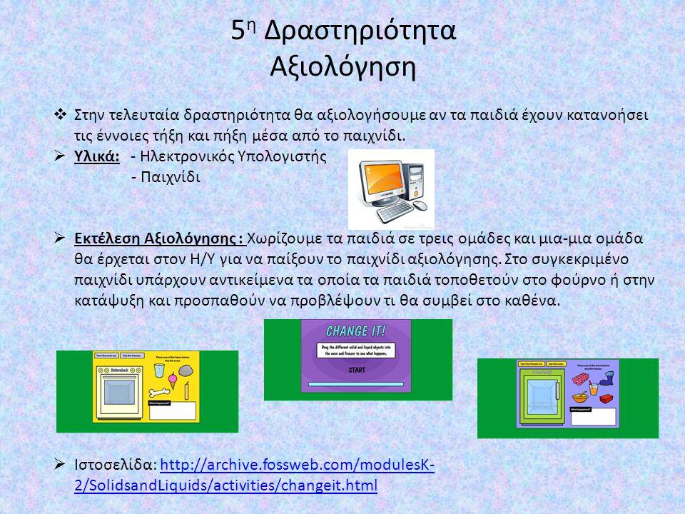 5 η Δραστηριότητα Αξιολόγηση  Στην τελευταία δραστηριότητα θα αξιολογήσουμε αν τα παιδιά έχουν κατανοήσει τις έννοιες τήξη και πήξη μέσα από το παιχν