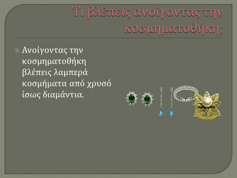  Ανοίγοντας την κοσμηματοθήκη βλέπεις λαμπερά κοσμήματα από χρυσό ίσως διαμάντια.