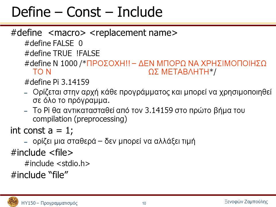 ΗΥ 150 – Προγραμματισμός Ξενοφών Ζαμπούλης 10 Define – Const – Include #define #define FALSE 0 #define TRUE !FALSE #define N 1000 /* ΠΡΟΣΟΧΗ !.
