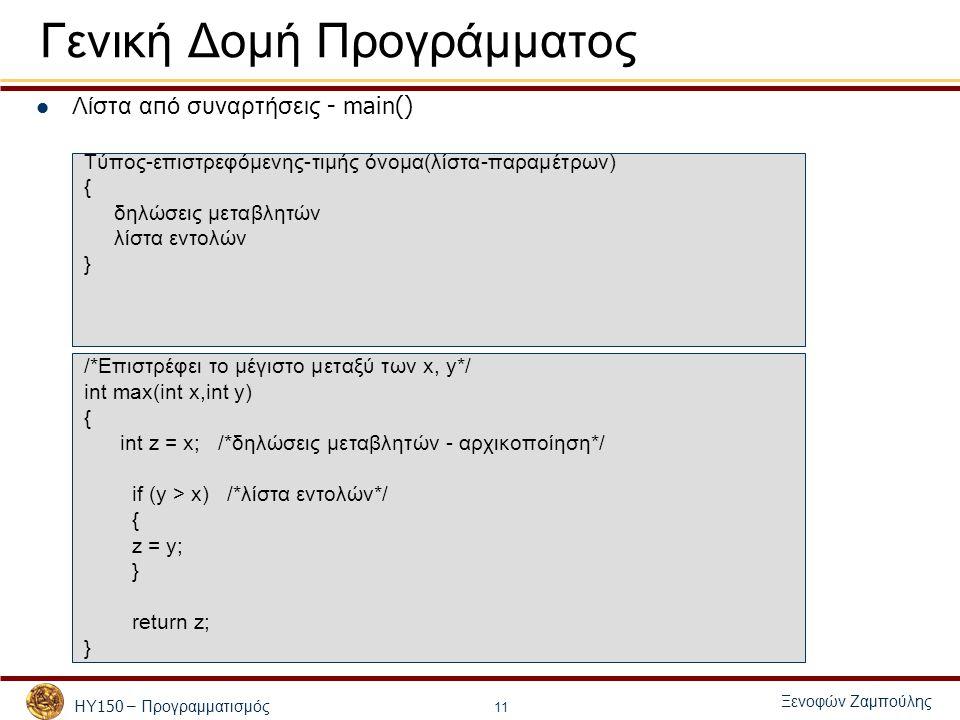 ΗΥ 150 – Προγραμματισμός Ξενοφών Ζαμπούλης 11 Γενική Δομή Προγράμματος Λίστα α π ό συναρτήσεις - main() Τύπος-επιστρεφόμενης-τιμής όνομα(λίστα-παραμέτρων) { δηλώσεις μεταβλητών λίστα εντολών } /*Επιστρέφει το μέγιστο μεταξύ των x, y*/ int max(int x,int y) { int z = x; /*δηλώσεις μεταβλητών - αρχικοποίηση*/ if (y > x) /*λίστα εντολών*/ { z = y; } return z; }