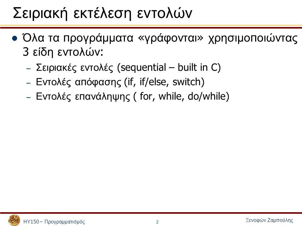 ΗΥ 150 – Προγραμματισμός Ξενοφών Ζαμπούλης 3 Εντολές υ π ό Συνθήκη - if εντολή <- έκφραση ; εντολή <- { σειρά εντολών } if ( έκφραση ) εντολή 1 if ( έκφραση ) εντολή 1 else εντολή 2 if ( έκφραση 1) εντολή 1 else if ( έκφραση 2) εντολή 2 else εντολή 3 // Αν η έκφραση έχει τιμή διάφορη του 0 (!0), // εκτελείται η εντολή 1 αλλιώς η εντολή 2 // Αν η έκφραση έχει τιμή διάφορη του 0 (!0), // εκτελείται η εντολή 1 // Αν η έκφραση 1 έχει τιμή διάφορη του 0 (!0), // εκτελείται η εντολή 1 // αλλιώς αν η έκφραση 2 έχει τιμή διάφορη του 0 // εκτελείται η εντολή 2 // αλλιώς εκτελείται η εντολή 3