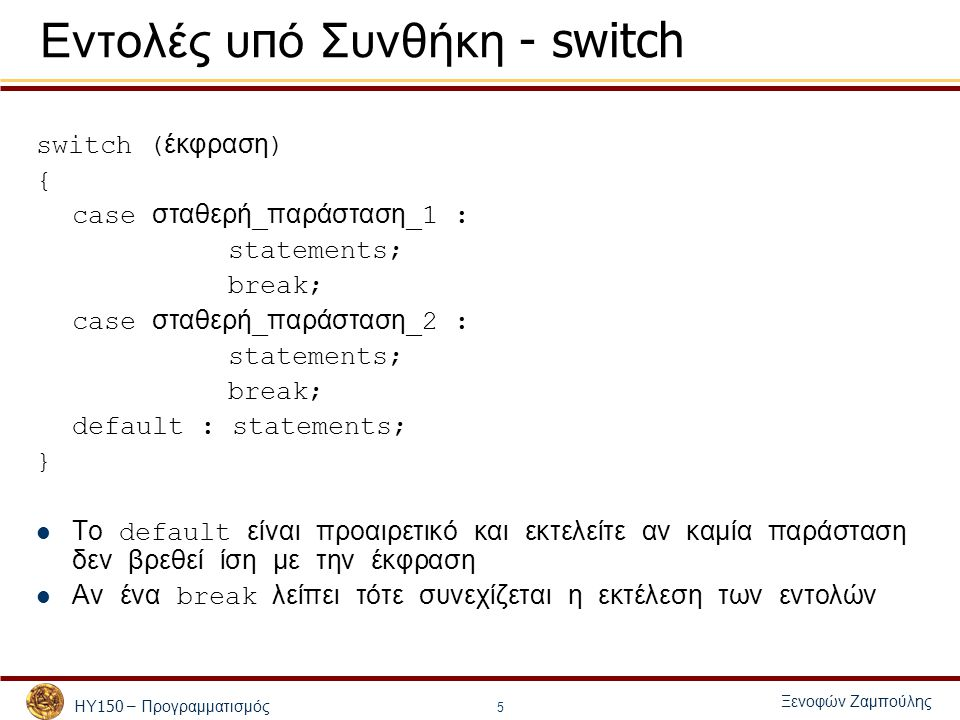 ΗΥ 150 – Προγραμματισμός Ξενοφών Ζαμπούλης 6 Παράδειγμα με switch #include /*Ypologismos aplwn pra3ewn*/ int main() { char p; float x,y,res; scanf( %f %c %f ,&x,&p,&y); switch (p) { case '+' : res = x+y; break; case '-' : res = x-y; break; case '*' : res = x*y; break; case '/' : res = x/y; break; default : printf( La8os eisodos\n ); } printf( %f%c%f = %f\n ,x,c,y,res); return 0; }