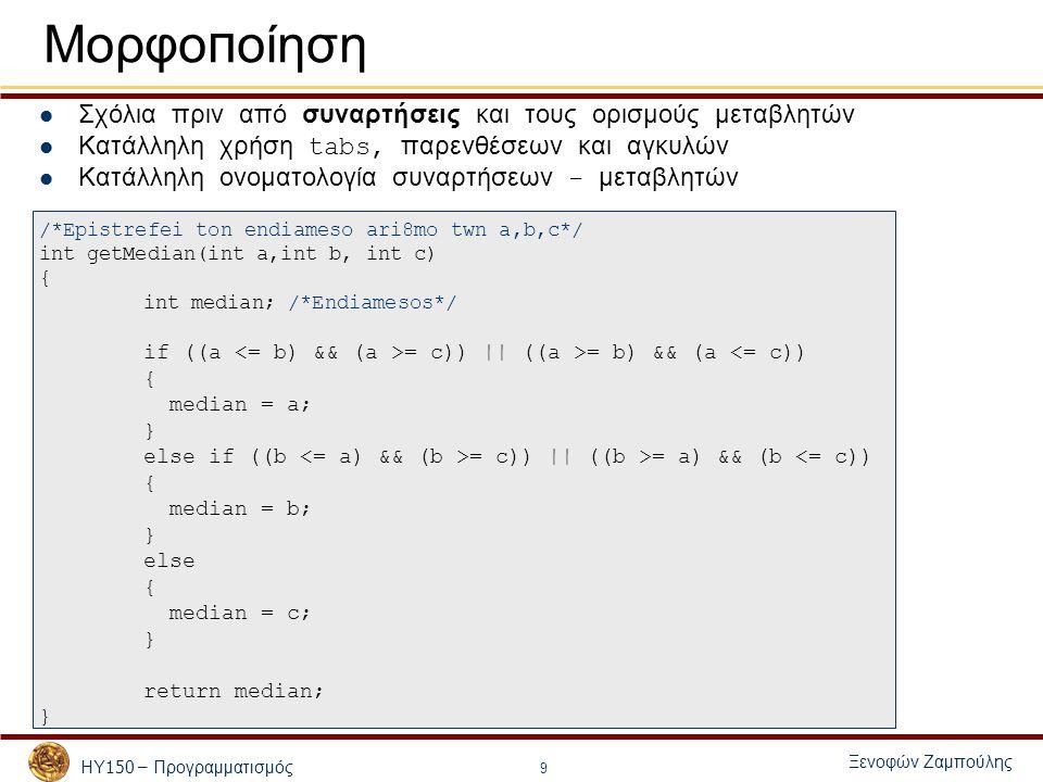 ΗΥ 150 – Προγραμματισμός Ξενοφών Ζαμπούλης 9 Μορφο π οίηση Σχόλια πριν από συναρτήσεις και τους ορισμούς μεταβλητών Κατάλληλη χρήση tabs, παρενθέσεων και αγκυλών Κατάλληλη ονοματολογία συναρτήσεων - μεταβλητών /*Epistrefei ton endiameso ari8mo twn a,b,c*/ int getMedian(int a,int b, int c) { int median; /*Endiamesos*/ if ((a = c)) || ((a >= b) && (a <= c)) { median = a; } else if ((b = c)) || ((b >= a) && (b <= c)) { median = b; } else { median = c; } return median; }