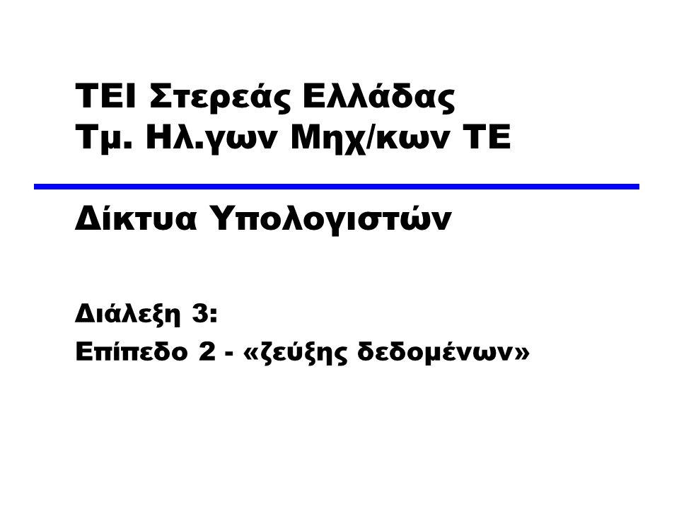 ΤΕΙ Στερεάς Ελλάδας Τμ. Ηλ.γων Μηχ/κων ΤΕ Δίκτυα Υπολογιστών Διάλεξη 3: Επίπεδο 2 - «ζεύξης δεδομένων»
