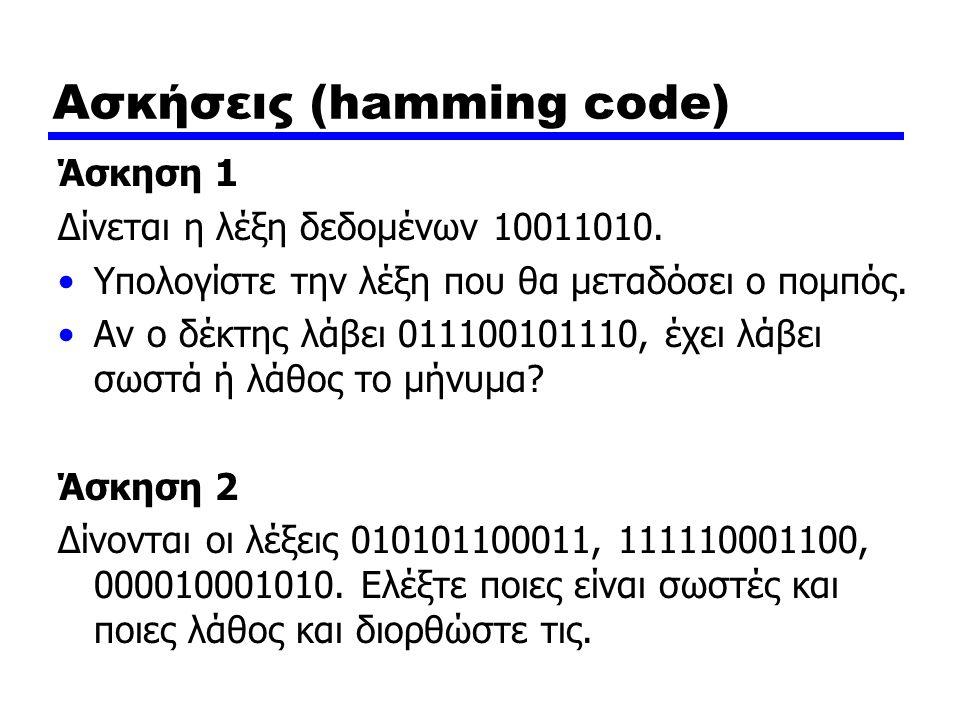 Ασκήσεις (hamming code) Άσκηση 1 Δίνεται η λέξη δεδομένων 10011010. Υπολογίστε την λέξη που θα μεταδόσει ο πομπός. Αν ο δέκτης λάβει 011100101110, έχε