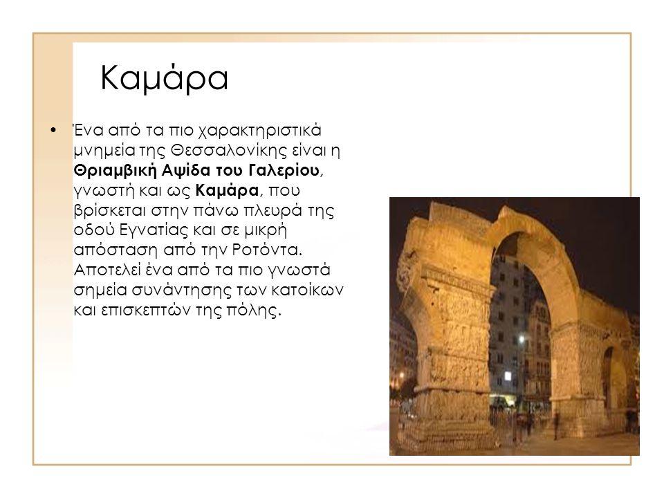 Καμάρα Ένα από τα πιο χαρακτηριστικά μνημεία της Θεσσαλονίκης είναι η Θριαμβική Αψίδα του Γαλερίου, γνωστή και ως Καμάρα, που βρίσκεται στην πάνω πλευ