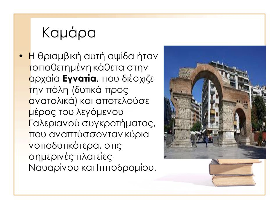 Καμάρα Η θριαμβική αυτή αψίδα ήταν τοποθετημένη κάθετα στην αρχαία Εγνατία, που διέσχιζε την πόλη (δυτικά προς ανατολικά) και αποτελούσε μέρος του λεγ