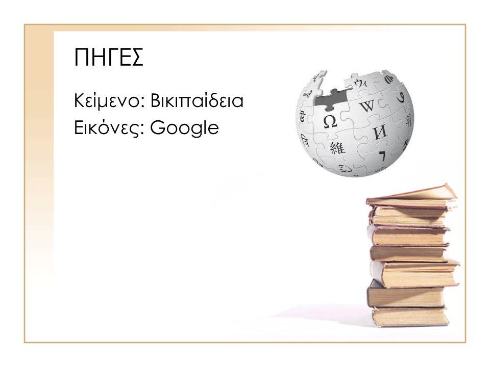 ΠΗΓΕΣ Κείμενο: Βικιπαίδεια Εικόνες: Google