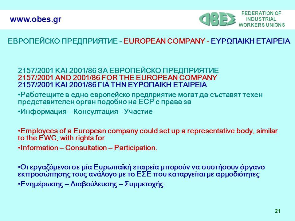 FEDERATION OF INDUSTRIAL WORKERS UNIONS 21 www.obes.gr ЕВРОПЕЙСКО ПРЕДПРИЯТИЕ - EUROPEAN COMPANY - ΕΥΡΩΠΑΙΚΗ ΕΤΑΙΡΕΙΑ 2157/2001 ΚΑΙ 2001/86 ЗА ЕВРОПЕЙСКО ПРЕДПРИЯТИЕ 2157/2001 AND 2001/86 FOR THE EUROPEAN COMPANY 2157/2001 ΚΑΙ 2001/86 ΓΙΑ ΤΗΝ ΕΥΡΩΠΑΙΚΗ ΕΤΑΙΡΕΙΑ Работещите в едно европейско предприятие могат да съставят техен представителен орган подобно на ЕСР с права за Информация – Консултация - Участие Employees of a European company could set up a representative body, similar to the EWC, with rights for Information – Consultation – Participation.