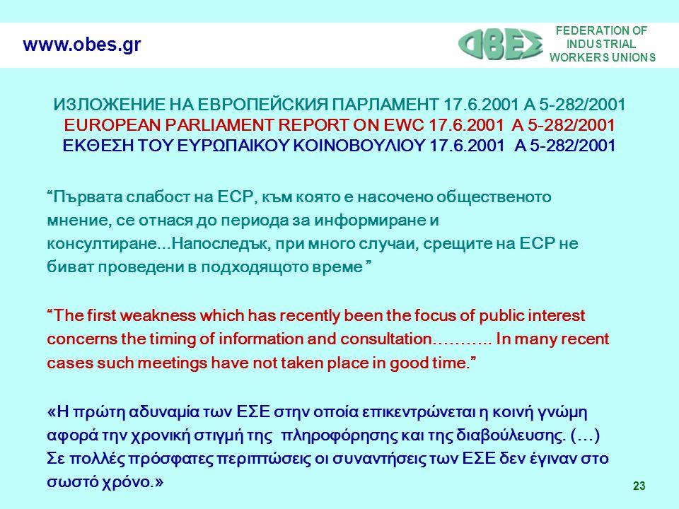 FEDERATION OF INDUSTRIAL WORKERS UNIONS 23 www.obes.gr ИЗЛОЖЕНИЕ НА ЕВРОПЕЙСКИЯ ПАРЛАМЕНТ 17.6.2001 А 5-282/2001 EUROPEAN PARLIAMENT REPORT ON EWC 17.6.2001 Α 5-282/2001 ΕΚΘΕΣΗ ΤΟΥ ΕΥΡΩΠΑΙΚΟΥ ΚΟΙΝΟΒΟΥΛΙΟΥ 17.6.2001 Α 5-282/2001 Първата слабост на ЕСР, към която е насочено общественото мнение, се отнася до периода за информиране и консултиране...Напоследък, при много случаи, срещите на ЕСР не биват проведени в подходящото време The first weakness which has recently been the focus of public interest concerns the timing of information and consultation………..