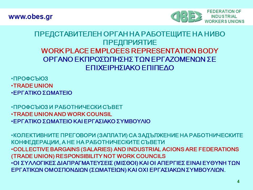 FEDERATION OF INDUSTRIAL WORKERS UNIONS 4 www.obes.gr ПРЕДСТАВИТЕЛЕН ОРГАН НА РАБОТЕЩИТЕ НА НИВО ПРЕДПРИЯТИЕ WORK PLACE EMPLOEES REPRESENTATION BODY ΟΡΓΑΝΟ ΕΚΠΡΟΣΏΠΗΣΗΣ ΤΩΝ ΕΡΓΑΖΟΜΕΝΩΝ ΣΕ ΕΠΙΧΕΙΡΗΣΙΑΚΟ ΕΠΙΠΕΔΟ ПРОФСЪЮЗ TRADE UNION ΕΡΓΑΤΙΚΟ ΣΩΜΑΤΕΙΟ ПРОФСЪЮЗ И РАБОТНИЧЕСКИ СЪВЕТ TRADE UNION AND WORK COUNSIL ΕΡΓΑΤΙΚΟ ΣΩΜΑΤΕΙΟ ΚΑΙ ΕΡΓΑΣΙΑΚΟ ΣΥΜΒΟΥΛΙΟ КОЛЕКТИВНИТЕ ПРЕГОВОРИ (ЗАПЛАТИ) СА ЗАДЪЛЖЕНИЕ НА РАБОТНИЧЕСКИТЕ КОНФЕДЕРАЦИИ, А НЕ НА РАБОТНИЧЕСКИТЕ СЪВЕТИ COLLECTIVE BARGAINS (SALARIES) AND INDUSTRIAL ACIONS ARE FEDERATIONS (TRADE UNION) RESPONSIBILITY ΝΟΤ WORK COUNCILS ΟΙ ΣΥΛΛΟΓΙΚΕΣ ΔΙΑΠΡΑΓΜΑΤΕΥΣΕΙΣ (ΜΙΣΘΟΙ) ΚΑΙ ΟΙ ΑΠΕΡΓΙΕΣ ΕΙΝΑΙ ΕΥΘΥΝΗ ΤΩΝ ΕΡΓΑΤΙΚΩΝ ΟΜΟΣΠΟΝΔΙΩΝ (ΣΩΜΑΤΕΙΩΝ) ΚΑΙ ΟΧΙ ΕΡΓΑΣΙΑΚΩΝ ΣΥΜΒΟΥΛΙΩΝ.