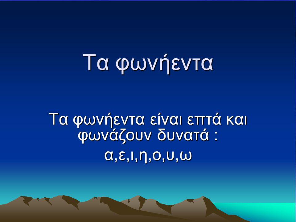 Τα φωνήεντα Τα φωνήεντα είναι επτά και φωνάζουν δυνατά : α,ε,ι,η,ο,υ,ω