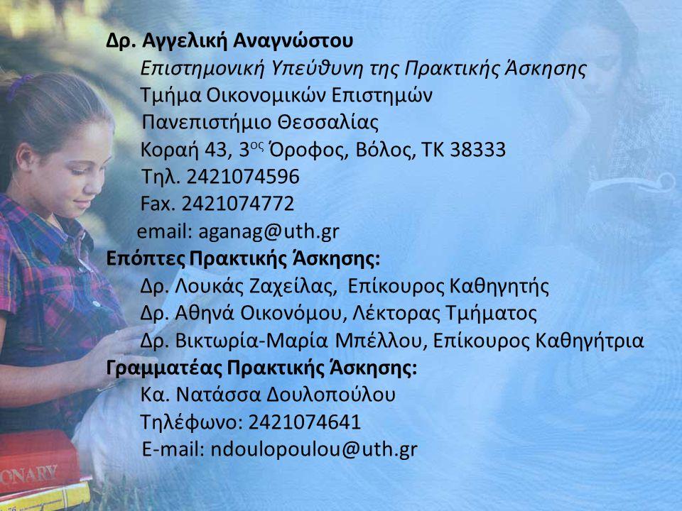 Δρ. Αγγελική Αναγνώστου Επιστημονική Υπεύθυνη της Πρακτικής Άσκησης Τμήμα Οικονομικών Επιστημών Πανεπιστήμιο Θεσσαλίας Κοραή 43, 3 ος Όροφος, Βόλος, Τ