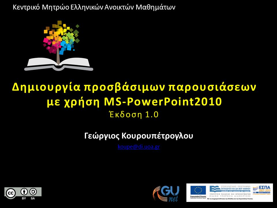 Κεντρικό Μητρώο Ελληνικών Ανοικτών Μαθημάτων Δημιουργία προσβάσιμων παρουσιάσεων με χρήση MS-PowerPoint2010 Έκδοση 1.0 Γεώργιος Κουρουπέτρογλου koupe@di.uoa.gr