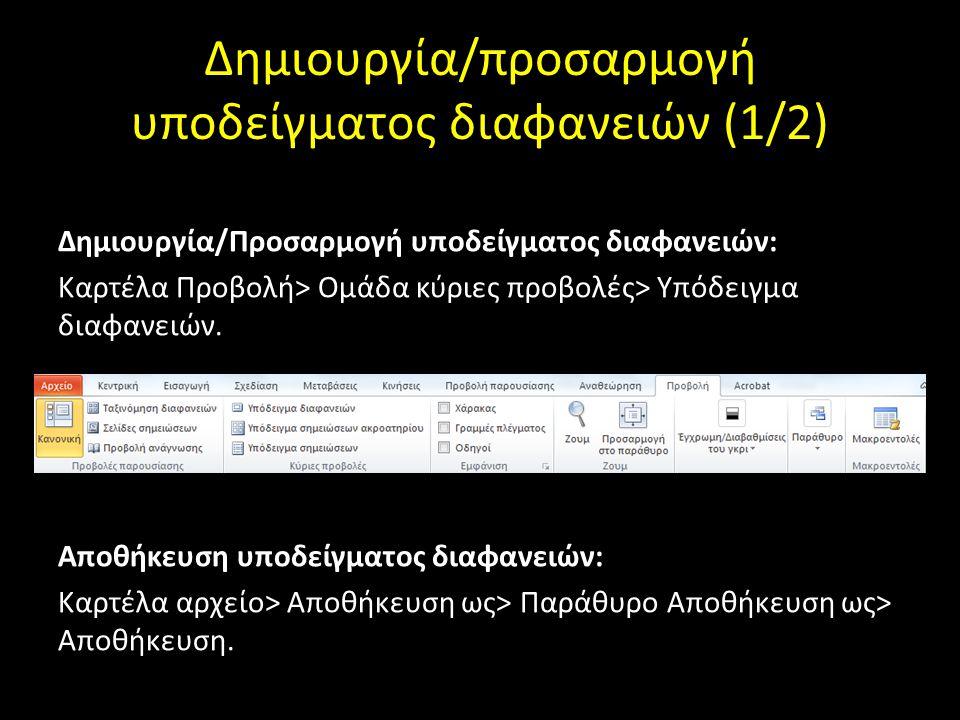 Δημιουργία/προσαρμογή υποδείγματος διαφανειών (1/2) Δημιουργία/Προσαρμογή υποδείγματος διαφανειών: Καρτέλα Προβολή> Ομάδα κύριες προβολές> Υπόδειγμα διαφανειών.