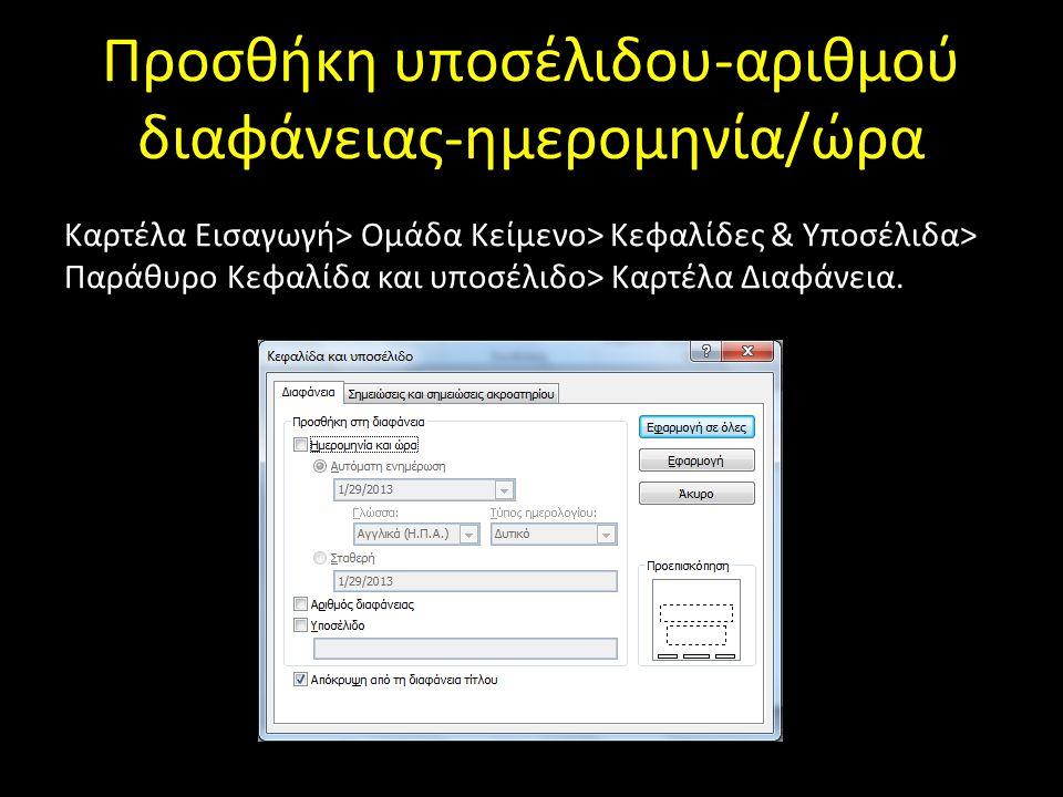 Προσθήκη υποσέλιδου-αριθμού διαφάνειας-ημερομηνία/ώρα Καρτέλα Εισαγωγή> Ομάδα Κείμενο> Κεφαλίδες & Υποσέλιδα> Παράθυρο Κεφαλίδα και υποσέλιδο> Καρτέλα Διαφάνεια.