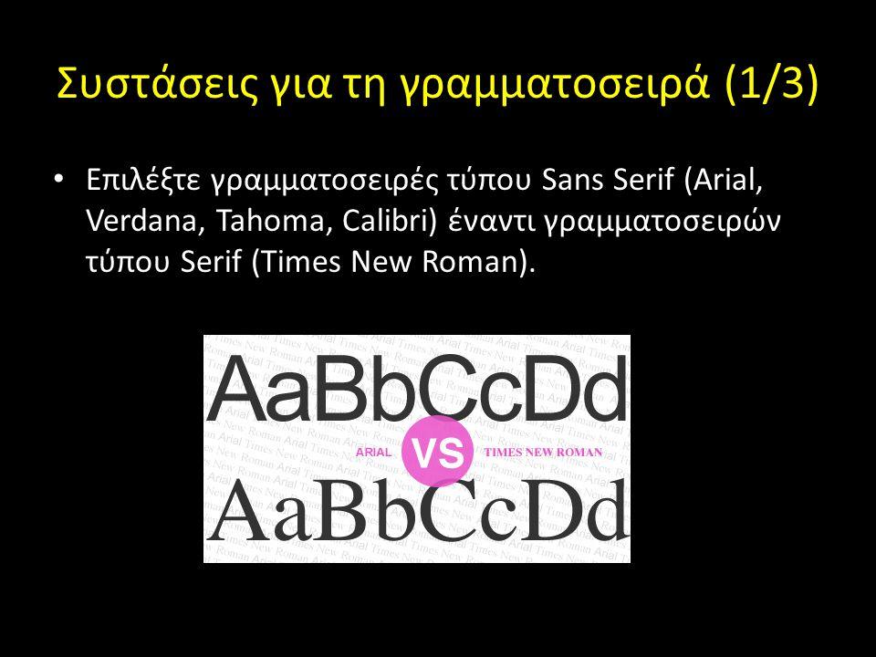 Συστάσεις για τη γραμματοσειρά (1/3) Επιλέξτε γραμματοσειρές τύπου Sans Serif (Arial, Verdana, Tahoma, Calibri) έναντι γραμματοσειρών τύπου Serif (Times New Roman).