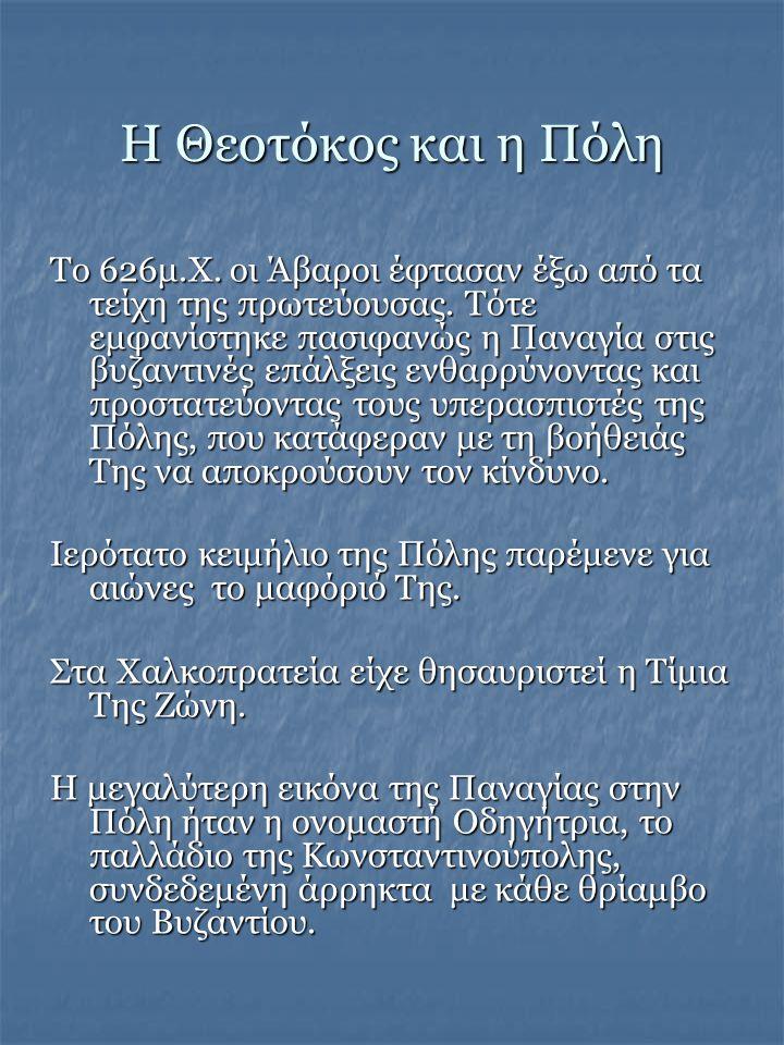 Η Θεοτόκος και η Πόλη Το 626μ.Χ. οι Άβαροι έφτασαν έξω από τα τείχη της πρωτεύουσας. Τότε εμφανίστηκε πασιφανώς η Παναγία στις βυζαντινές επάλξεις ενθ