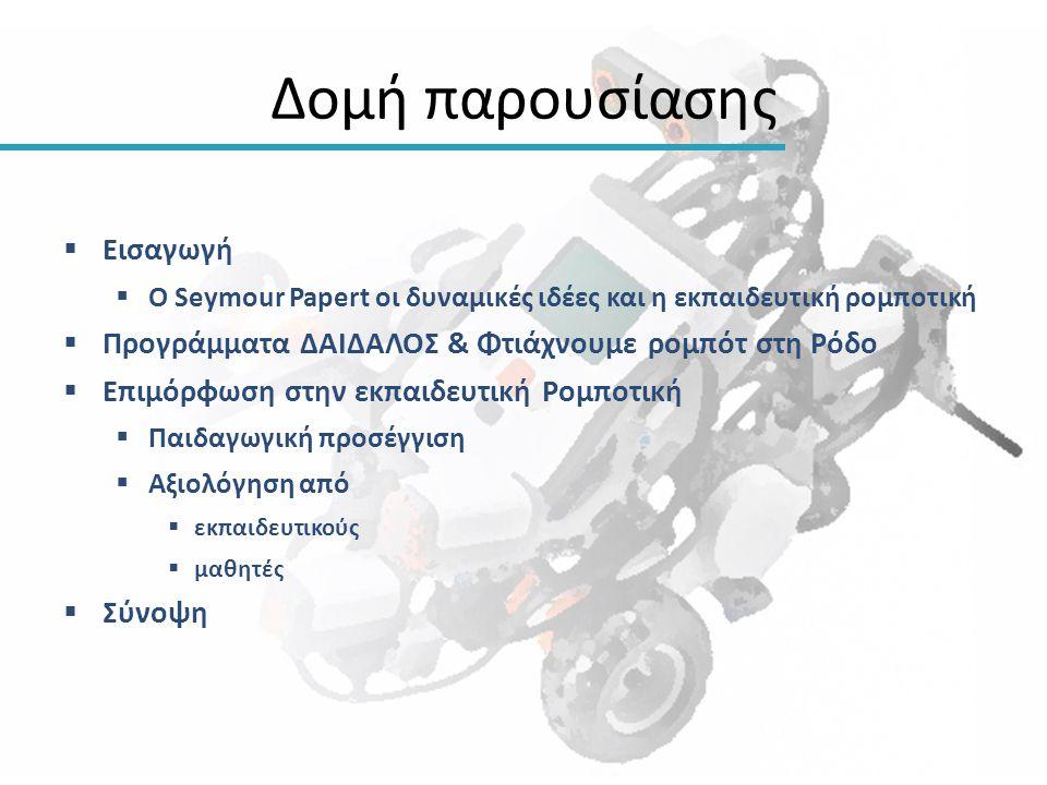Δομή παρουσίασης  Εισαγωγή  Ο Seymour Papert οι δυναμικές ιδέες και η εκπαιδευτική ρομποτική  Προγράμματα ΔΑΙΔΑΛΟΣ & Φτιάχνουμε ρομπότ στη Ρόδο  Ε