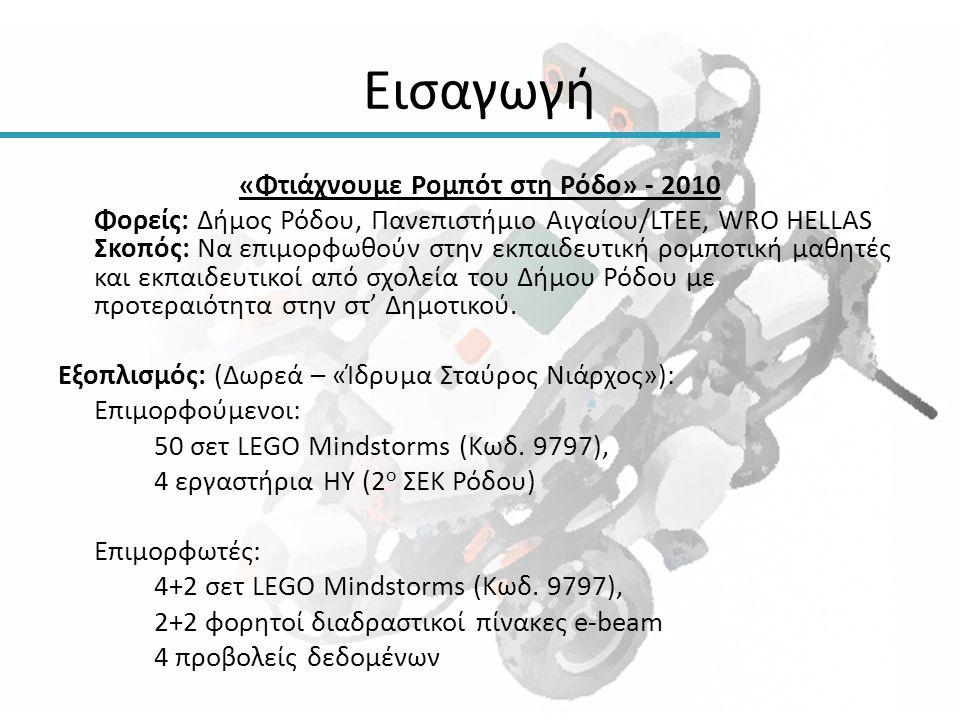 Εισαγωγή «Φτιάχνουμε Ρομπότ στη Ρόδο» - 2010 Φορείς: Δήμος Ρόδου, Πανεπιστήμιο Αιγαίου/LTEE, WRO HELLAS Σκοπός: Να επιμορφωθούν στην εκπαιδευτική ρομπ