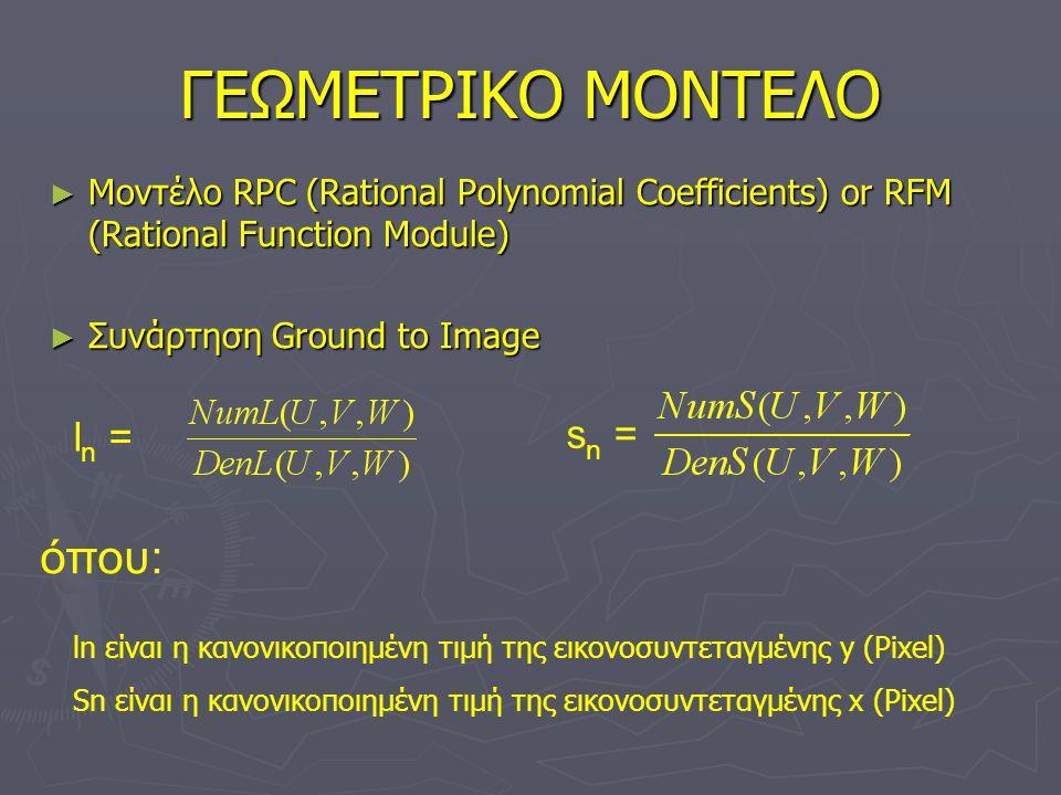 ΓΕΩΜΕΤΡΙΚΟ ΜΟΝΤΕΛΟ ► Μοντέλο RPC (Rational Polynomial Coefficients) or RFM (Rational Function Module) ► Συνάρτηση Ground to Image l n = s n = όπου: ln