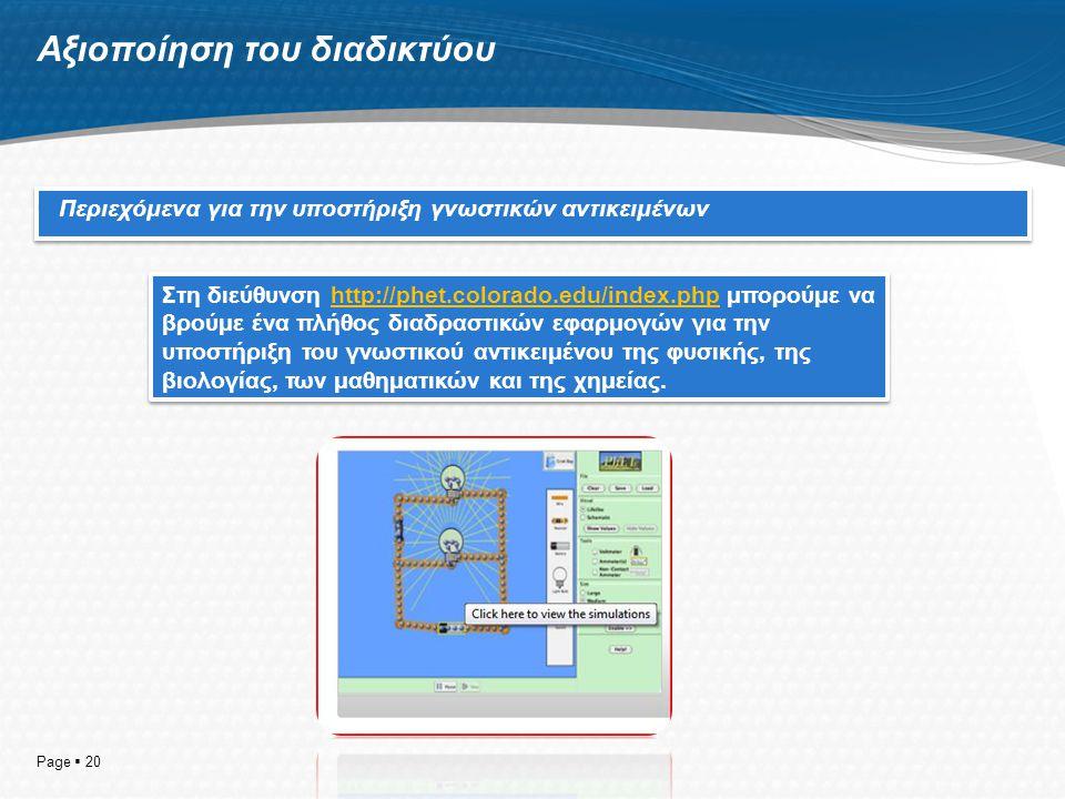 Αξιοποίηση του διαδικτύου  Περιεχόμενα για την υποστήριξη γνωστικών αντικειμένων Page  20 Στη διεύθυνση http://phet.colorado.edu/index.php μπορούμε να βρούμε ένα πλήθος διαδραστικών εφαρμογών για την υποστήριξη του γνωστικού αντικειμένου της φυσικής, της βιολογίας, των μαθηματικών και της χημείας.