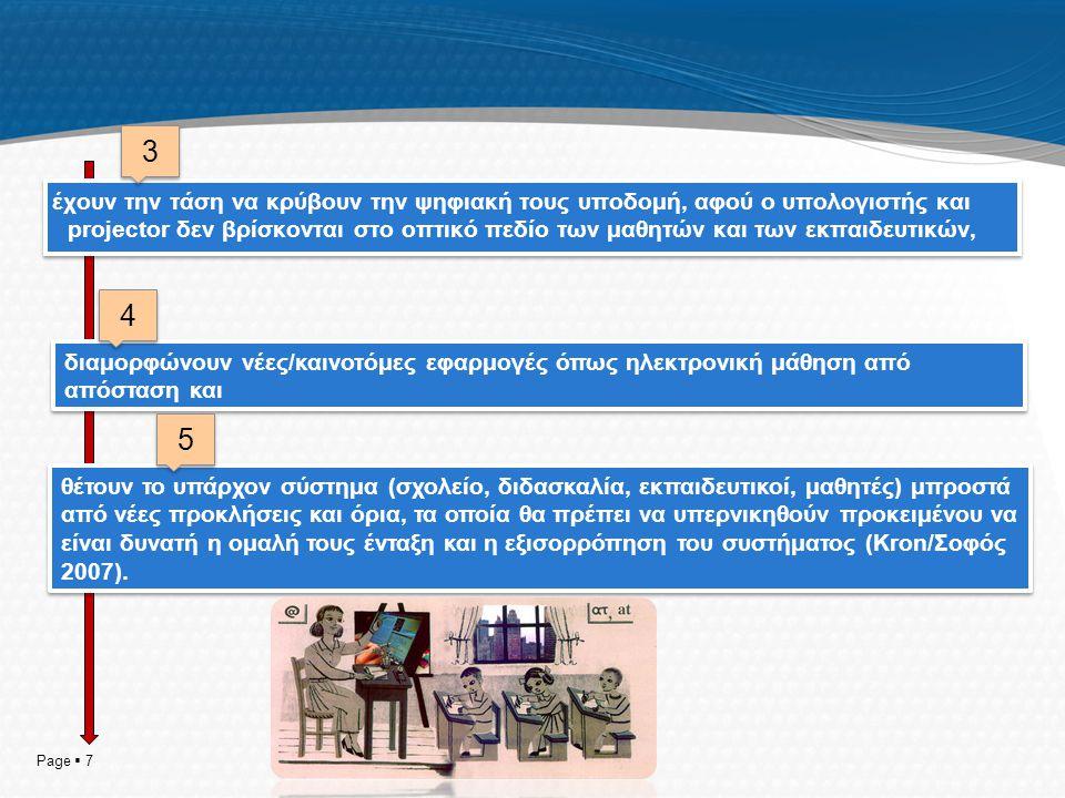 έχουν την τάση να κρύβουν την ψηφιακή τους υποδομή, αφού ο υπολογιστής και projector δεν βρίσκονται στο οπτικό πεδίο των μαθητών και των εκπαιδευτικών, Page  7 διαμορφώνουν νέες/καινοτόμες εφαρμογές όπως ηλεκτρονική μάθηση από απόσταση και θέτουν το υπάρχον σύστημα (σχολείο, διδασκαλία, εκπαιδευτικοί, μαθητές) μπροστά από νέες προκλήσεις και όρια, τα οποία θα πρέπει να υπερνικηθούν προκειμένου να είναι δυνατή η ομαλή τους ένταξη και η εξισορρόπηση του συστήματος (Kron/Σοφός 2007).