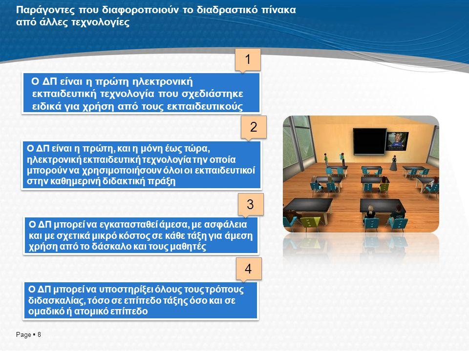 Παράγοντες που διαφοροποιούν το διαδραστικό πίνακα από άλλες τεχνολογίες Ο ΔΠ είναι η πρώτη ηλεκτρονική εκπαιδευτική τεχνολογία που σχεδιάστηκε ειδικά για χρήση από τους εκπαιδευτικούς Page  8 Ο ΔΠ μπορεί να υποστηρίξει όλους τους τρόπους διδασκαλίας, τόσο σε επίπεδο τάξης όσο και σε ομαδικό ή ατομικό επίπεδο Ο ΔΠ μπορεί να εγκατασταθεί άμεσα, με ασφάλεια και με σχετικά μικρό κόστος σε κάθε τάξη για άμεση χρήση από το δάσκαλο και τους μαθητές Ο ΔΠ είναι η πρώτη, και η μόνη έως τώρα, ηλεκτρονική εκπαιδευτική τεχνολογία την οποία μπορούν να χρησιμοποιήσουν όλοι οι εκπαιδευτικοί στην καθημερινή διδακτική πράξη 1 1 2 2 3 3 4 4