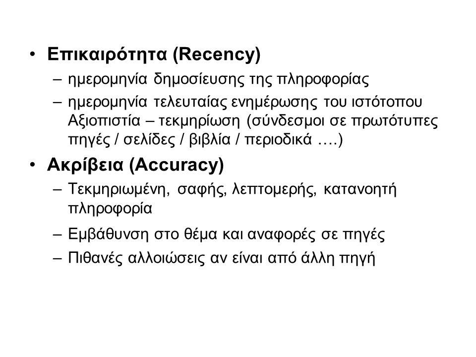 Επικαιρότητα (Recency) –ημερομηνία δημοσίευσης της πληροφορίας –ημερομηνία τελευταίας ενημέρωσης του ιστότοπου Αξιοπιστία – τεκμηρίωση (σύνδεσμοι σε πρωτότυπες πηγές / σελίδες / βιβλία / περιοδικά ….) Ακρίβεια (Accuracy) –Τεκμηριωμένη, σαφής, λεπτομερής, κατανοητή πληροφορία –Εμβάθυνση στο θέμα και αναφορές σε πηγές –Πιθανές αλλοιώσεις αν είναι από άλλη πηγή