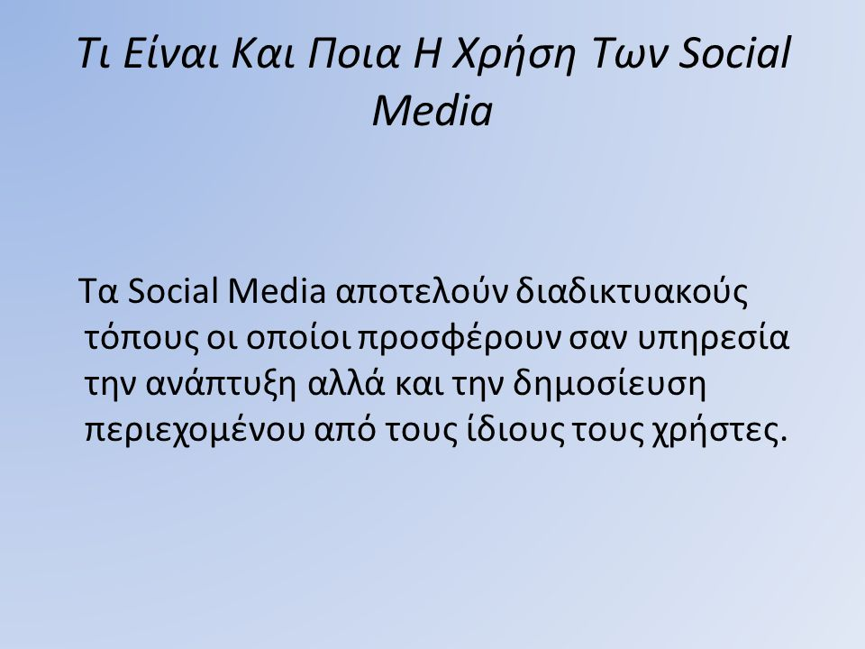 Τι Είναι Και Ποια Η Χρήση Των Social Media Τα Social Media αποτελούν διαδικτυακούς τόπους οι οποίοι προσφέρουν σαν υπηρεσία την ανάπτυξη αλλά και την
