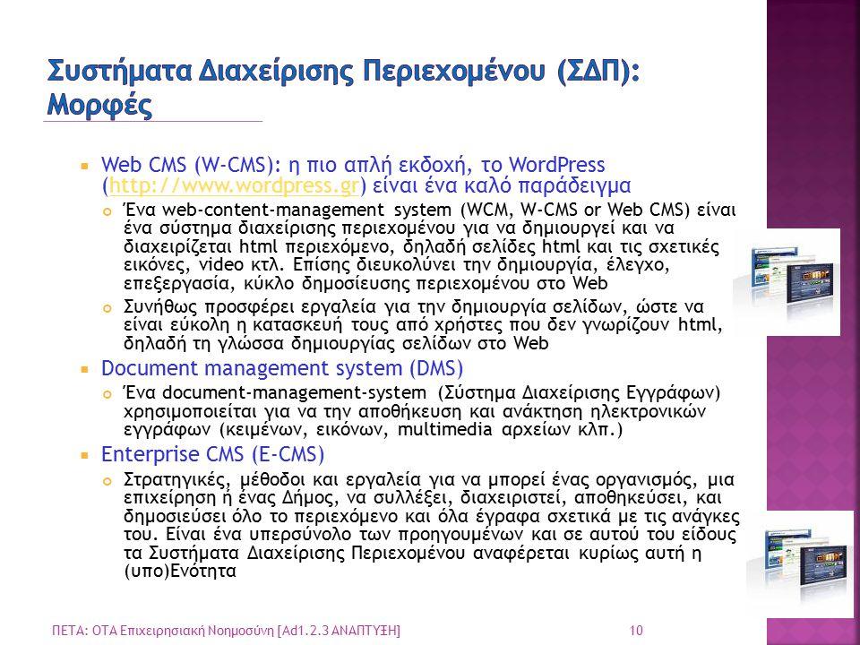 10 ΠΕΤΑ: ΟΤΑ Επιχειρησιακή Νοημοσύνη [Ad1.2.3 ΑΝΑΠΤΥΞΗ]  Web CMS (W-CMS): η πιο απλή εκδοχή, το WordPress (http://www.wordpress.gr) είναι ένα καλό παράδειγμαhttp://www.wordpress.gr Ένα web-content-management system (WCM, W-CMS or Web CMS) είναι ένα σύστημα διαχείρισης περιεχομένου για να δημιουργεί και να διαχειρίζεται html περιεχόμενο, δηλαδή σελίδες html και τις σχετικές εικόνες, video κτλ.