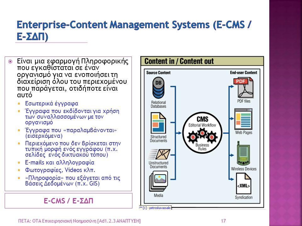 Ε-CMS / Ε-ΣΔΠ  Είναι μια εφαρμογή Πληροφορικής που εγκαθίσταται σε έναν οργανισμό για να ενοποιήσει τη διαχείριση όλου του περιεχομένου που παράγεται, οτιδήποτε είναι αυτό  Εσωτερικά έγγραφα  Έγγραφα που εκδίδονται για χρήση των συναλλασσομένων με τον οργανισμό  Έγγραφα που «παραλαμβάνονται» (εισερχόμενα)  Περιεχόμενο που δεν βρίσκεται στην τυπική μορφή ενός εγγράφου (π.χ.