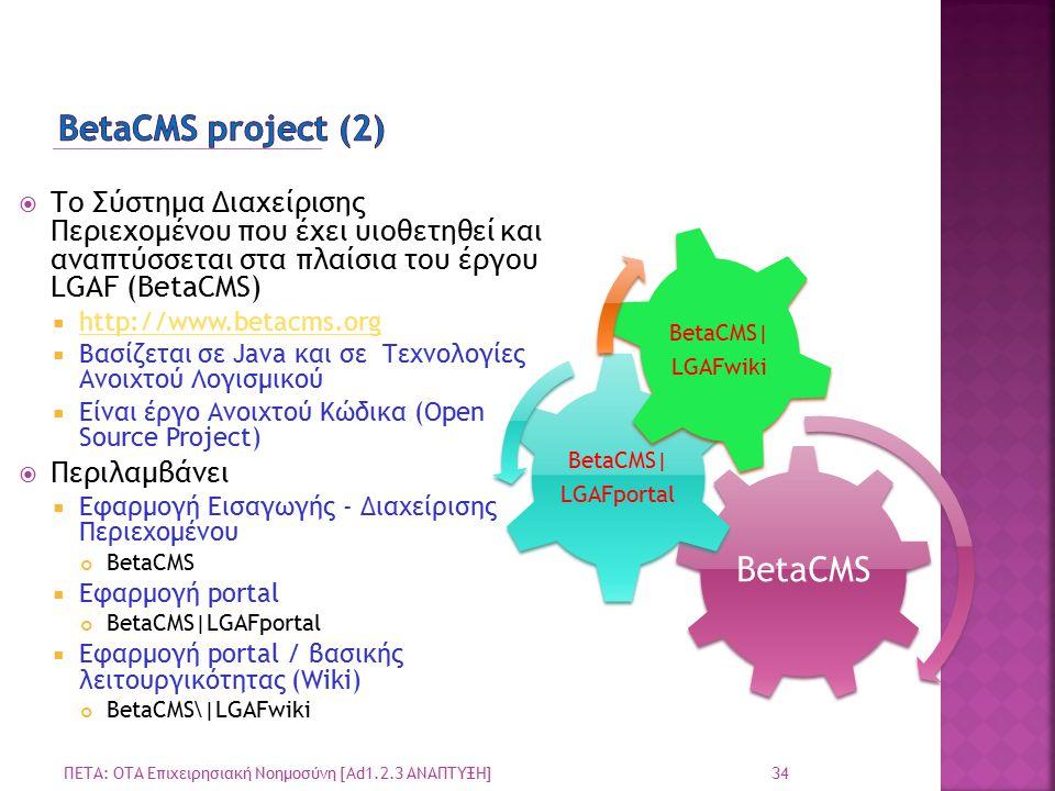  Το Σύστημα Διαχείρισης Περιεχομένου που έχει υιοθετηθεί και αναπτύσσεται στα πλαίσια του έργου LGAF (BetaCMS)  http://www.betacms.org http://www.betacms.org  Βασίζεται σε Java και σε Τεχνολογίες Ανοιχτού Λογισμικού  Είναι έργο Ανοιχτού Κώδικα (Open Source Project)  Περιλαμβάνει  Εφαρμογή Εισαγωγής - Διαχείρισης Περιεχομένου BetaCMS  Εφαρμογή portal BetaCMS|LGAFportal  Εφαρμογή portal / βασικής λειτουργικότητας (Wiki) BetaCMS\|LGAFwiki 34 ΠΕΤΑ: ΟΤΑ Επιχειρησιακή Νοημοσύνη [Ad1.2.3 ΑΝΑΠΤΥΞΗ] BetaCMS BetaCMS| LGAFportal BetaCMS| LGAFwiki