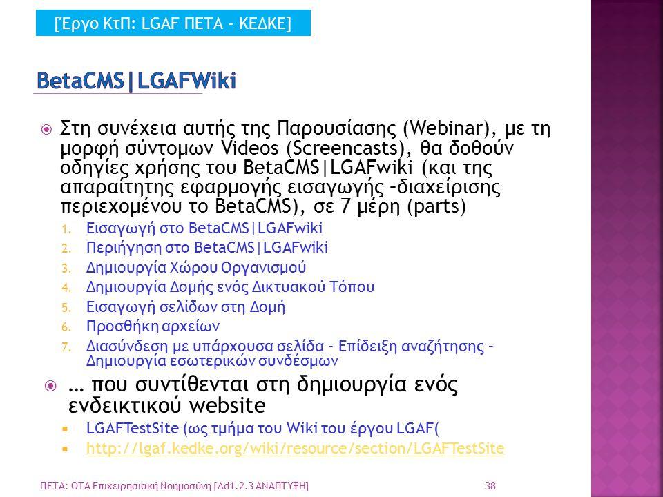  Στη συνέχεια αυτής της Παρουσίασης (Webinar), με τη μορφή σύντομων Videos (Screencasts), θα δοθούν οδηγίες χρήσης του BetaCMS|LGAFwiki (και της απαραίτητης εφαρμογής εισαγωγής –διαχείρισης περιεχομένου το BetaCMS), σε 7 μέρη (parts) 1.