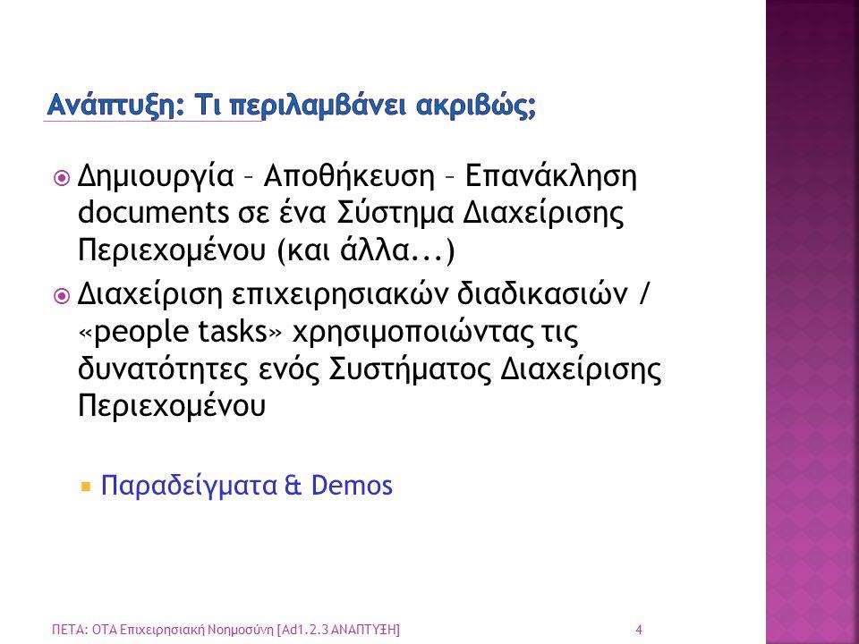  Δημιουργία – Αποθήκευση – Επανάκληση documents σε ένα Σύστημα Διαχείρισης Περιεχομένου (και άλλα...)  Διαχείριση επιχειρησιακών διαδικασιών / «people tasks» χρησιμοποιώντας τις δυνατότητες ενός Συστήματος Διαχείρισης Περιεχομένου  Παραδείγματα & Demos 4 ΠΕΤΑ: ΟΤΑ Επιχειρησιακή Νοημοσύνη [Ad1.2.3 ΑΝΑΠΤΥΞΗ]
