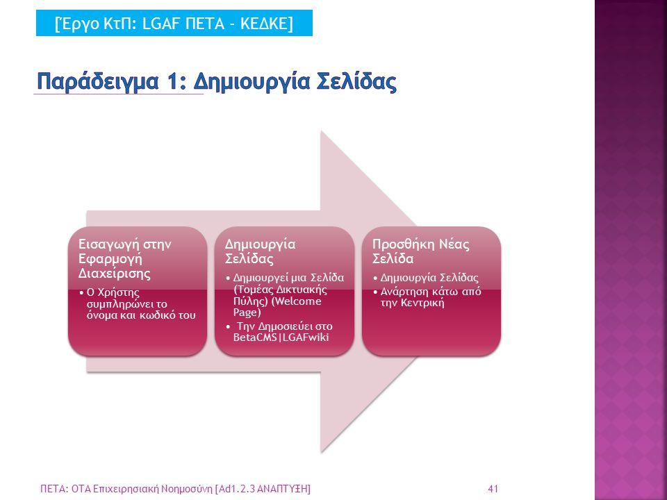 41 ΠΕΤΑ: ΟΤΑ Επιχειρησιακή Νοημοσύνη [Ad1.2.3 ΑΝΑΠΤΥΞΗ] Εισαγωγή στην Εφαρμογή Διαχείρισης Ο Χρήστης συμπληρώνει το όνομα και κωδικό του Δημιουργία Σελίδας Δημιουργεί μια Σελίδα (Τομέας Δικτυακής Πύλης) (Welcome Page) Την Δημοσιεύει στο BetaCMS|LGAFwiki Προσθήκη Νέας Σελίδα Δημιουργία Σελίδας Ανάρτηση κάτω από την Κεντρική [Έργο ΚτΠ: LGAF ΠΕΤΑ - ΚΕΔΚΕ]