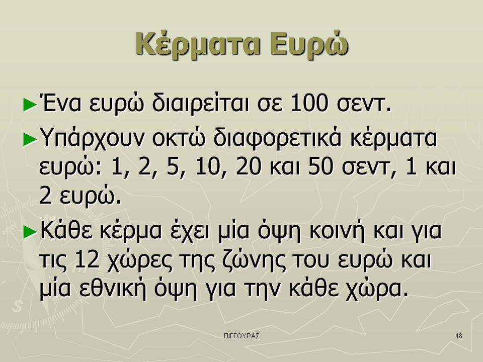 ΠΙΓΓΟΥΡΑΣ18 Κέρματα Ευρώ ► Ένα ευρώ διαιρείται σε 100 σεντ. ► Υπάρχουν οκτώ διαφορετικά κέρματα ευρώ: 1, 2, 5, 10, 20 και 50 σεντ, 1 και 2 ευρώ. ► Κάθ