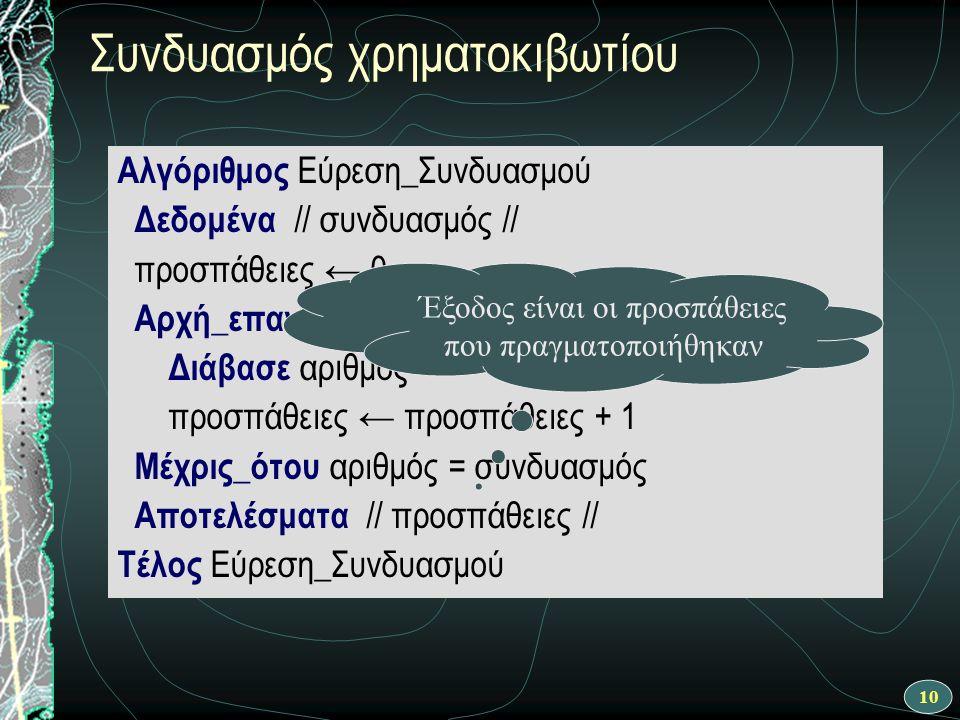10 Συνδυασμός χρηματοκιβωτίου Αλγόριθμος Εύρεση_Συνδυασμού Δεδομένα // συνδυασμός // προσπάθειες ← 0 Αρχή_επανάληψης Διάβασε αριθμός προσπάθειες ← προσπάθειες + 1 Μέχρις_ότου αριθμός = συνδυασμός Αποτελέσματα // προσπάθειες // Τέλος Εύρεση_Συνδυασμού Έξοδος είναι οι προσπάθειες που πραγματοποιήθηκαν