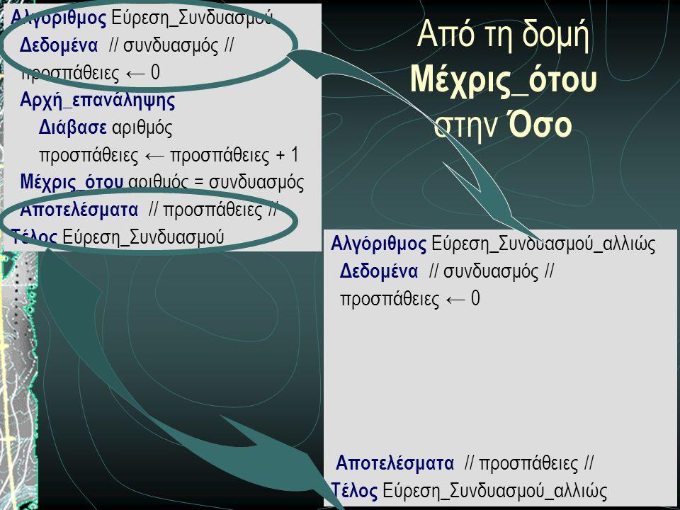 13 Από τη δομή Μέχρις_ότου στην Όσο Αλγόριθμος Εύρεση_Συνδυασμού Δεδομένα // συνδυασμός // προσπάθειες ← 0 Αρχή_επανάληψης Διάβασε αριθμός προσπάθειες ← προσπάθειες + 1 Μέχρις_ότου αριθμός = συνδυασμός Αποτελέσματα // προσπάθειες // Τέλος Εύρεση_Συνδυασμού Αλγόριθμος Εύρεση_Συνδυασμού_αλλιώς Δεδομένα // συνδυασμός // προσπάθειες ← 0 Αποτελέσματα // προσπάθειες // Τέλος Εύρεση_Συνδυασμού_αλλιώς