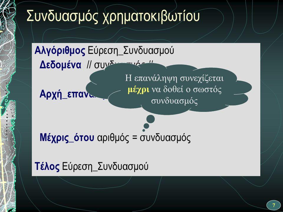 7 Αλγόριθμος Εύρεση_Συνδυασμού Δεδομένα // συνδυασμός // Αρχή_επανάληψης Μέχρις_ότου αριθμός = συνδυασμός Τέλος Εύρεση_Συνδυασμού Συνδυασμός χρηματοκιβωτίου Η επανάληψη συνεχίζεται μέχρι να δοθεί ο σωστός συνδυασμός