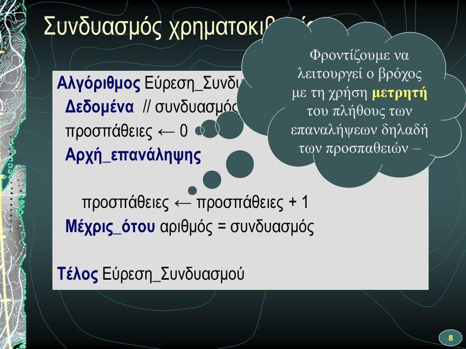 8 Συνδυασμός χρηματοκιβωτίου Αλγόριθμος Εύρεση_Συνδυασμού Δεδομένα // συνδυασμός // προσπάθειες ← 0 Αρχή_επανάληψης προσπάθειες ← προσπάθειες + 1 Μέχρις_ότου αριθμός = συνδυασμός Τέλος Εύρεση_Συνδυασμού Φροντίζουμε να λειτουργεί ο βρόχος με τη χρήση μετρητή του πλήθους των επαναλήψεων δηλαδή των προσπαθειών –